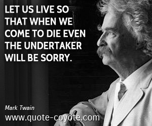 Mark Twain - Let us live so that when we come to die even the ...
