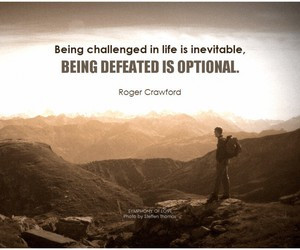 Being challenged in life is inevitable, being defeated is optional ...