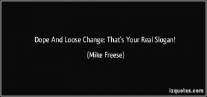 Dope And Loose Change: That's Your Real Slogan! - Mike Freese