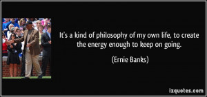 It's a kind of philosophy of my own life, to create the energy enough ...