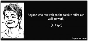 Anyone who can walk to the welfare office can walk to work. - Al Capp