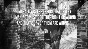 quote-H.-L.-Mencken-morality-is-the-theory-that-every-human-51085_1 ...