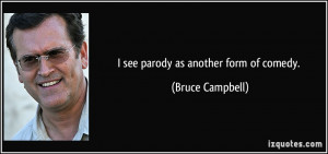 see parody as another form of comedy. - Bruce Campbell