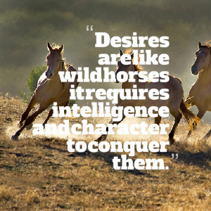 Quotes Picture: desires are like wild horses it requires intelligence ...