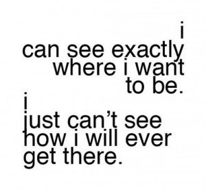 can see exactly where I want to be. I just can't see how I will ever ...