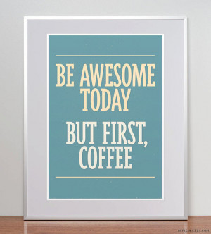 Be awesome today. But first, coffee. Coffee Quote. Coffee Poster ...