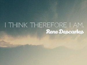 think therefore I am. / Rene Descartes #quote: Quotes Create ...