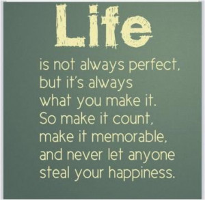 Life is not always perfect, but it's always what you make it. So make ...