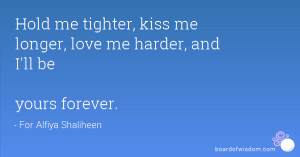 Hold me tighter, kiss me longer, love me harder, and I'll be yours ...