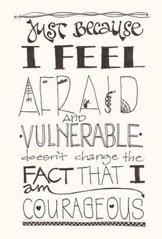 Just because I feel afraid and vulnerable doesn't change the fact ...