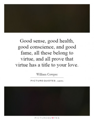 Good sense, good health, good conscience, and good fame, all these ...