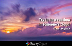 Try to be a rainbow in someone's cloud. - Maya Angelou