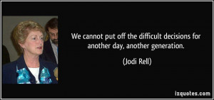 ... difficult decisions for another day, another generation. - Jodi Rell