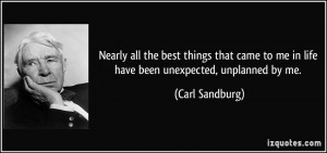 ... to me in life have been unexpected, unplanned by me. - Carl Sandburg