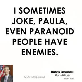 sometimes joke, Paula, even paranoid people have enemies.