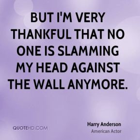 Harry Anderson - But I'm very thankful that no one is slamming my head ...