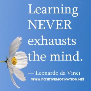 "Learning never exhausts the mind."" ― Leonardo da Vinci"