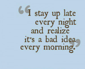 stay up late every night, and realize it's a bad idea every morning.