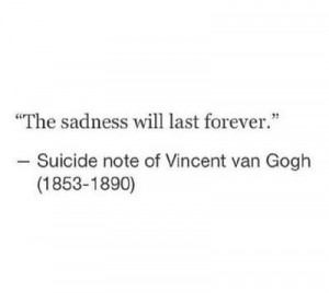 The sadness will last forever.' - Vincent Van Gogh's suicide note