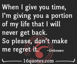 When I give you time, I'm giving you a portion of my life that I will ...