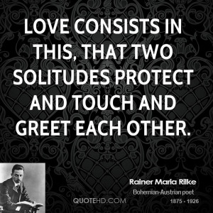 Love consists in this, that two solitudes protect and touch and greet ...