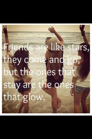Friends are like stars, they come and go, but the ones that stay are ...