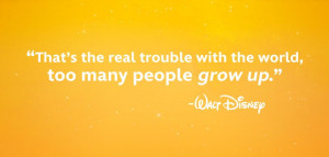 ... problem with the world is that too many people grow up – Walt Disney