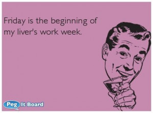Drinking ecard: Friday is the beginning of my liver's work week. - Peg ...