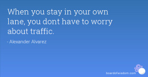 When you stay in your own lane, you dont have to worry about traffic.