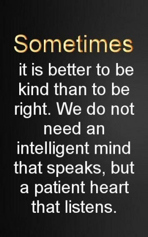 Sometines...it is better to be kind than to be right.