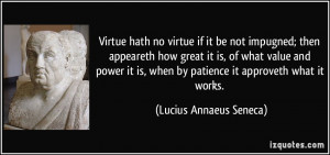 ... when by patience it approveth what it works. - Lucius Annaeus Seneca