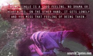 Being single is a good feeling, no drama or heartaches. On the other ...