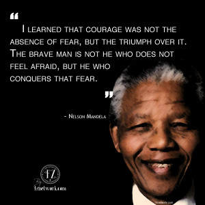 ... Was Not The Absence Of Fear But Triumph Over It - Nelson Mandela