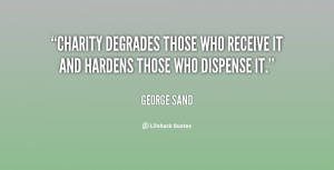 Charity degrades those who receive it and hardens those who dispense ...