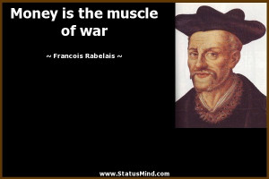 Money is the muscle of war - Francois Rabelais Quotes - StatusMind.com