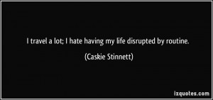 travel a lot; I hate having my life disrupted by routine. - Caskie ...