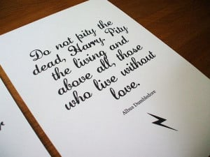 ... living and above all, those who live without love. - Albus Dumbledore