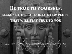 ... there are only a few people that will stay true to you. ~ Anonymous