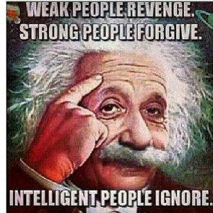 ... . Strong People Forgive. Intelligent People Ignore - Albert Einstein