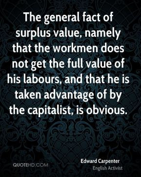Edward Carpenter - The general fact of surplus value, namely that the ...