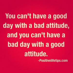... and you can't have a bad day with a good attitude.