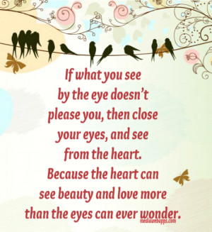 you see by the eye doesn't please you, then close your eyes, and see ...