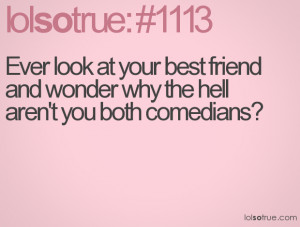 ... at your best friend and wonder why the hell aren't you both comedians