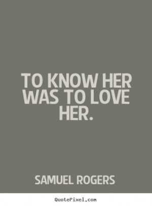 To know her was to love her. Samuel Rogers popular love quotes