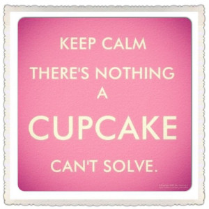 Keep Calm There's Nothing A Cupcake Can't Solve!'