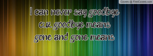 can never say goodbye cuz goodbye means gone and gone means forever ...
