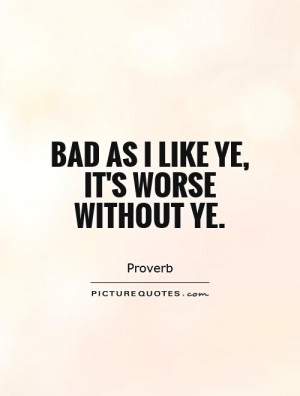 Bad as I like ye, it's worse without ye Picture Quote #1