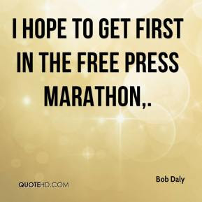 Bob Daly - I hope to get first in the Free Press Marathon.