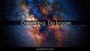 Dream big. Do bigger. – Anonymous