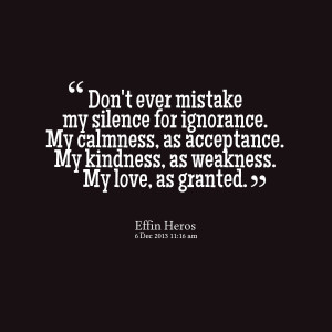 Quotes Picture: don't ever mistake my silence for ignorance my ...
